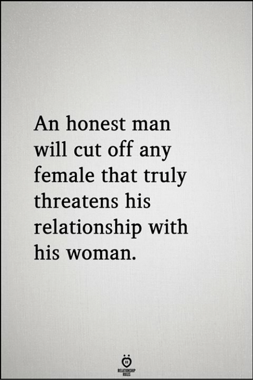 Threatens: An honest man  will cut off any  female that truly  threatens his  relationship with  his woman