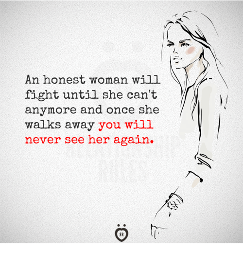 Never, Fight, and Her: An honest woman will  fight until she can't  anymore and once she  walks away you will  never see her again