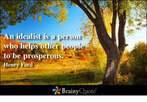 Ford: An idealist is a person  who helps other people  to be prosperous.  Henry Ford  Brainy  Quote