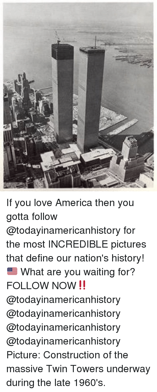 Memes, 🤖, and What Ares: an If you love America then you gotta follow @todayinamericanhistory for the most INCREDIBLE pictures that define our nation's history! 🇺🇸 What are you waiting for? FOLLOW NOW‼️ @todayinamericanhistory @todayinamericanhistory @todayinamericanhistory @todayinamericanhistory Picture: Construction of the massive Twin Towers underway during the late 1960's.