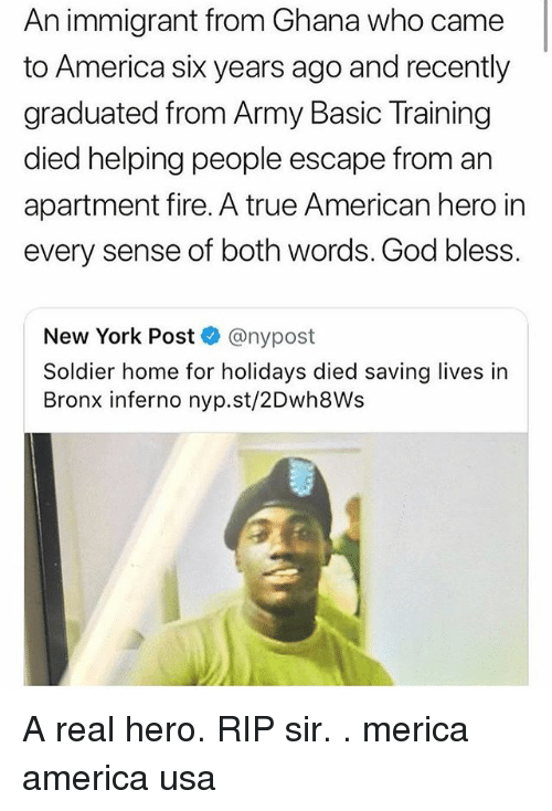America, Fire, and God: An immigrant from Ghana who came  to America sik years ago and recently  graduated from Army Basic Training  died helping people escape from an  apartment fire. A true American hero in  every sense of both words. God bless.  New York Post @nypost  Soldier home for holidays died saving lives in  Bronx inferno nyp.st/2Dwh8Ws A real hero. RIP sir. . merica america usa