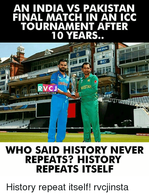 india vs pakistan: AN INDIA VS PAKISTAN  FINAL MATCH IN AN ICC  TOURNAMENT AFTER  10 YEARS.  OVAL  THE OICC  THEOWAL  DNA  STAN  WWW. RVCJ.COM  WHO SAID HISTORY NEVER  REPEATS? HISTORY  REPEATS ITSELF History repeat itself! rvcjinsta