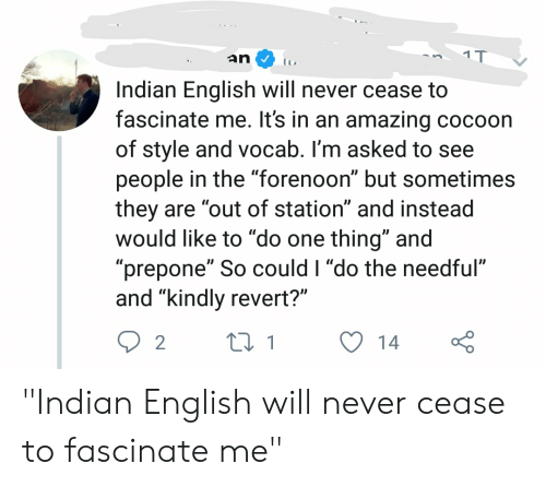 """do the needful: an  Indian English will never cease to  fascinate me. It's in an amazing cocoon  of style and vocab. I'm asked to see  people in the """"forenoon"""" but sometimes  they are """"out of station"""" and instead  would like to do one thing"""" and  """"prepone"""" So could I """"do the needful""""  and """"kindly revert?""""  14 """"Indian English will never cease to fascinate me"""""""