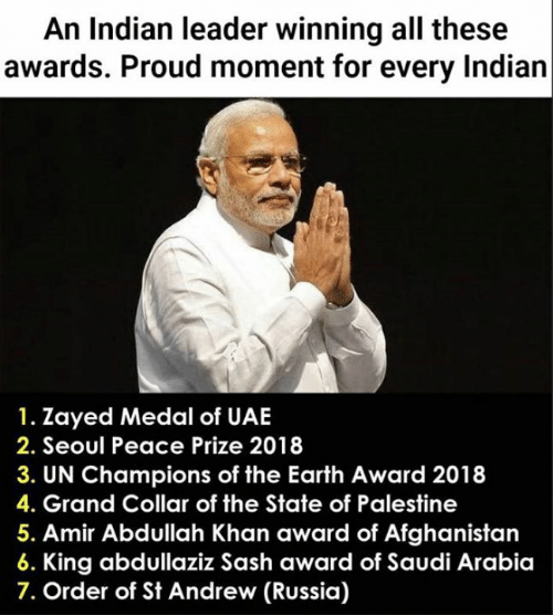 Afghanistan: An Indian leader winning all these  awards. Proud moment for every Indian  1. Zayed Medal of UAE  2. Seoul Peace Prize 2018  3. UN Champions of the Earth Award 2018  4. Grand Collar of the State of Palestine  5. Amir Abdullah Khan award of Afghanistan  King abdullaziz Sash award of Saudi Arabia  7. Order of St Andrew (Russia)