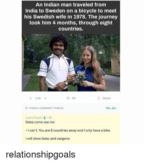 Journey, Bicycle, and India: An Indian man traveled from  India to Sweden on a bicycle to meet  his Swedish wife in 1978. The journey  took him 4 months, through eight  countries  1.4k ↓  43  山Share  SINGLE COMMENT THREAD  VIE...ALL  Learn2Teach . 9h  Babe come see me  . I can't. You are 8 countries away and I only have a bike.  I will show bobs and vangene relationshipgoals