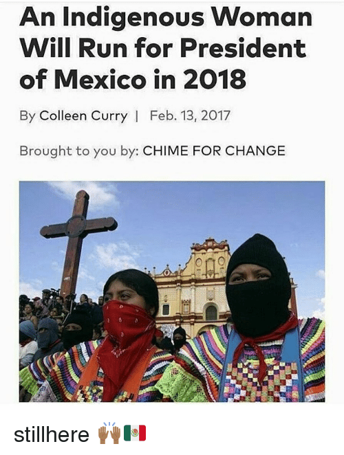 Colleen: An Indigenous Woman  Will Run for President  of Mexico in 2018  By Colleen Curry   Feb. 13, 2017  Brought to you by: CHIME FOR CHANGE stillhere 🙌🏾🇲🇽