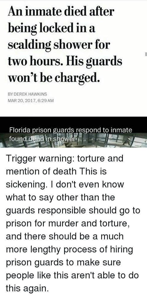 Memes, 🤖, and Deaths: An inmate died after  being locked in a  scalding shower for  two hours. His guards  won't be charged.  BY DEREK HAWKINS  MAR 20, 2017, 6:29 AM  Florida prison guards respond to inmate  ead in shower  found Trigger warning: torture and mention of death This is sickening. I don't even know what to say other than the guards responsible should go to prison for murder and torture, and there should be a much more lengthy process of hiring prison guards to make sure people like this aren't able to do this again.