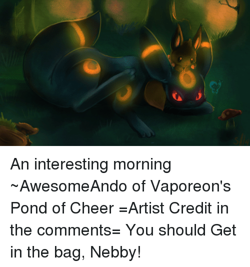 Nebby: An interesting morning ~AwesomeAndo of Vaporeon's Pond of Cheer =Artist Credit in the comments= You should Get in the bag, Nebby!