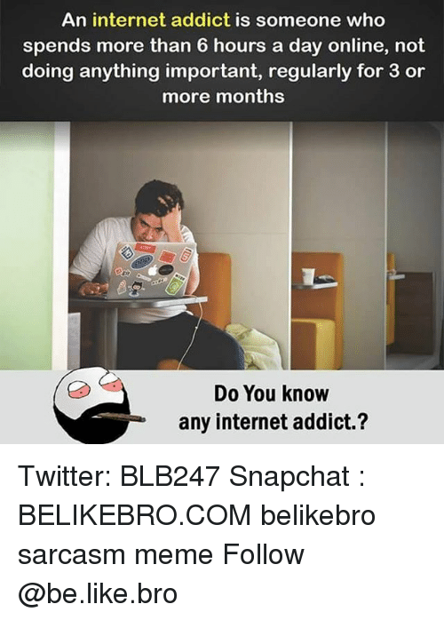 Be Like, Internet, and Meme: An internet addict is someone who  spends more than 6 hours a day online, not  doing anything important, regularly for 3 or  more months  Do You know  any internet addict.? Twitter: BLB247 Snapchat : BELIKEBRO.COM belikebro sarcasm meme Follow @be.like.bro