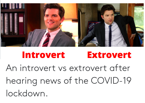 an introvert: An introvert vs extrovert after hearing news of the COVID-19 lockdown.