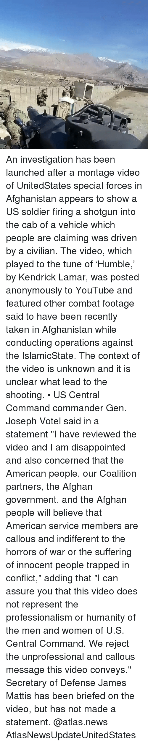 "Disappointed, Kendrick Lamar, and Memes: An investigation has been launched after a montage video of UnitedStates special forces in Afghanistan appears to show a US soldier firing a shotgun into the cab of a vehicle which people are claiming was driven by a civilian. The video, which played to the tune of 'Humble,' by Kendrick Lamar, was posted anonymously to YouTube and featured other combat footage said to have been recently taken in Afghanistan while conducting operations against the IslamicState. The context of the video is unknown and it is unclear what lead to the shooting. • US Central Command commander Gen. Joseph Votel said in a statement ""I have reviewed the video and I am disappointed and also concerned that the American people, our Coalition partners, the Afghan government, and the Afghan people will believe that American service members are callous and indifferent to the horrors of war or the suffering of innocent people trapped in conflict,"" adding that ""I can assure you that this video does not represent the professionalism or humanity of the men and women of U.S. Central Command. We reject the unprofessional and callous message this video conveys."" Secretary of Defense James Mattis has been briefed on the video, but has not made a statement. @atlas.news AtlasNewsUpdateUnitedStates"