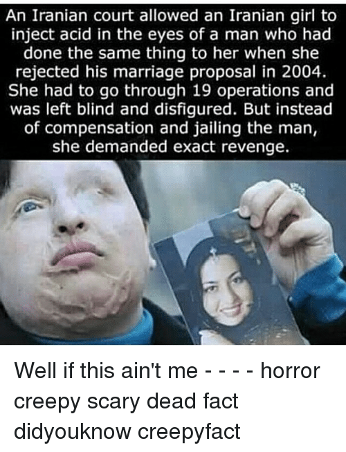 Creepy, Marriage, and Memes: An Iranian court allowed an Iranian girl to  inject acid in the eyes of a man who had  done the same thing to her when she  rejected his marriage proposal in 2004.  She had to go through 19 and  was left blind and disfigured. But instead  of compensation and jailing the man,  she demanded exact revenge. Well if this ain't me - - - - horror creepy scary dead fact didyouknow creepyfact