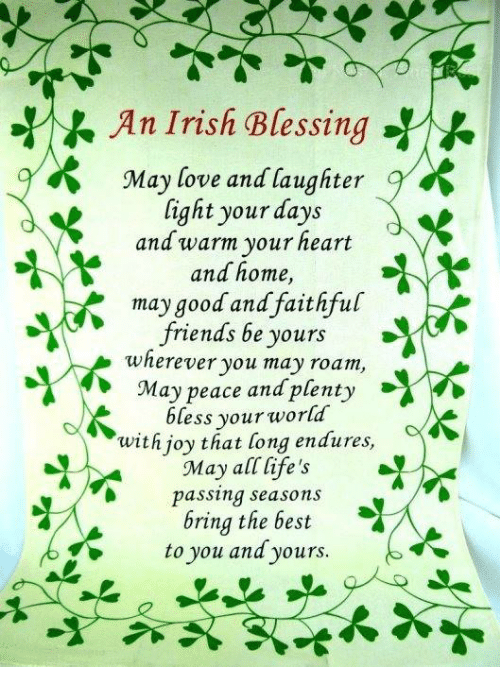 Blessed, Friends, and Irish: An Irish Blessing-Y)  May love and laughter  light your days  and warm your heart  and home,  may good and faithful  friends be yours  wherever you may roan,  May peace andplenty  bless your world  wit h joy that long endures,  May all life's  passing seasons  bring the best  to you and yours.  .  May peace and plenty