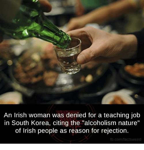 "Irish, Memes, and Weird: An Irish woman was denied for a teaching job  in South Korea, citing the ""alcoholism nature""  of Irish people as reason for rejection.  fb.com/facts Weird"