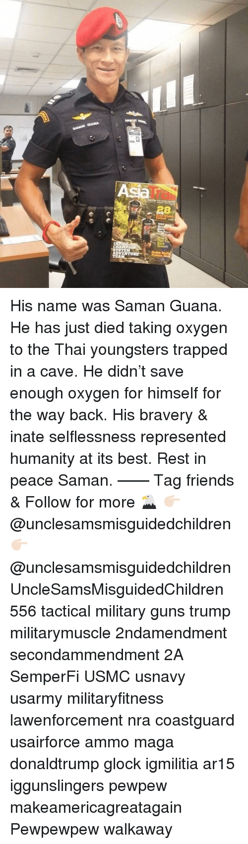 Ar15: An  IT  VOZ  n You  ace  ason  CHAMPIO  AD His name was Saman Guana. He has just died taking oxygen to the Thai youngsters trapped in a cave. He didn't save enough oxygen for himself for the way back. His bravery & inate selflessness represented humanity at its best. Rest in peace Saman. —— Tag friends & Follow for more 🦅 👉🏻 @unclesamsmisguidedchildren 👉🏻 @unclesamsmisguidedchildren UncleSamsMisguidedChildren 556 tactical military guns trump militarymuscle 2ndamendment secondammendment 2A SemperFi USMC usnavy usarmy militaryfitness lawenforcement nra coastguard usairforce ammo maga donaldtrump glock igmilitia ar15 iggunslingers pewpew makeamericagreatagain Pewpewpew walkaway