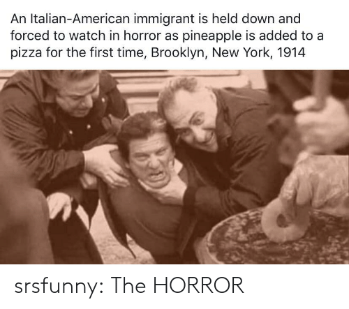 the horror: An Italian-American immigrant is held down and  forced to watch in horror as pineapple is added to a  pizza for the first time, Brooklyn, New York, 1914 srsfunny:  The HORROR