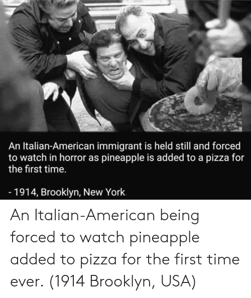 Pineapple: An Italian-American immigrant is held still and forced  to watch in horror as pineapple is added to a pizza for  the first time.  -1914, Brooklyn, New York An Italian-American being forced to watch pineapple added to pizza for the first time ever. (1914 Brooklyn, USA)