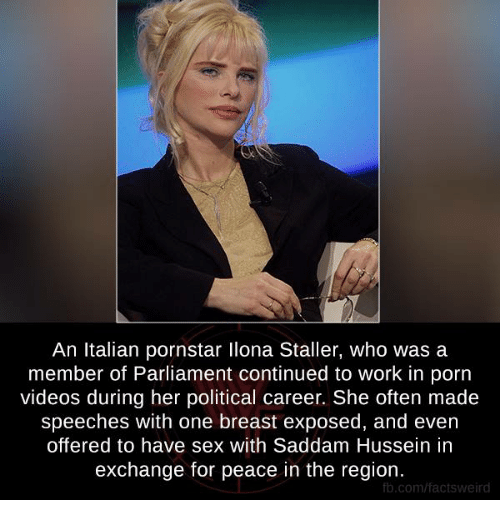 Memes, Porn Video, and Pornstars: An Italian pornstar llona Staller, who was a  member of Parliament continued to work in porn  videos during her political career. She often made  speeches with one breast exposed, and even  offered to have sex with Saddam Hussein in  exchange for peace in the region.  fb.com/facts weird