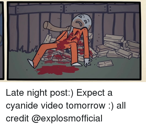 Memes, Videos, and Tomorrow: a'n' Late night post:) Expect a cyanide video tomorrow :) all credit @explosmofficial