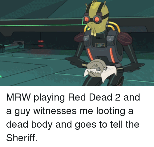 dead body: AN MRW playing Red Dead 2 and a guy witnesses me looting a dead body and goes to tell the Sheriff.