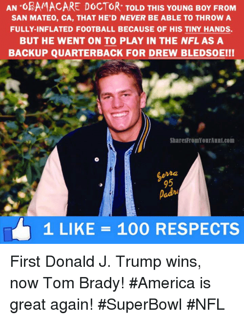 Trump Winning: AN OBAMACARE DOCTOR TOLD THIS YoUNG BoY FROM  SAN MATEO, CA, THAT HE D NEVER BE ABLE TO THROW A  FULLY-INFLATED FOOTBALL BECAUSE OF HIS TINY HANDS.  BUT HE WENT ON TO PLAY IN THE NFL AS A  BACKUP QUARTERBACK FOR DREW BLEDsoEI!  SharesFromYourAunt.com  1 LIKE 100 RESPECTS First Donald J. Trump wins, now Tom Brady! #America is great again! #SuperBowl #NFL