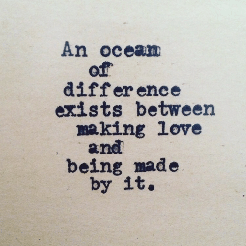 making love: An ocean  of  differ ence  exists between  making love  and  being made  by it.