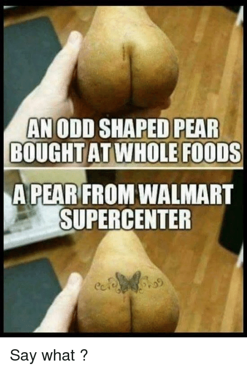 whole foods: AN ODD SHAPED PEAR  BOUGHT AT WHOLE FOODS  A PEAR FROM WALMART  SUPERCENTER Say what ?