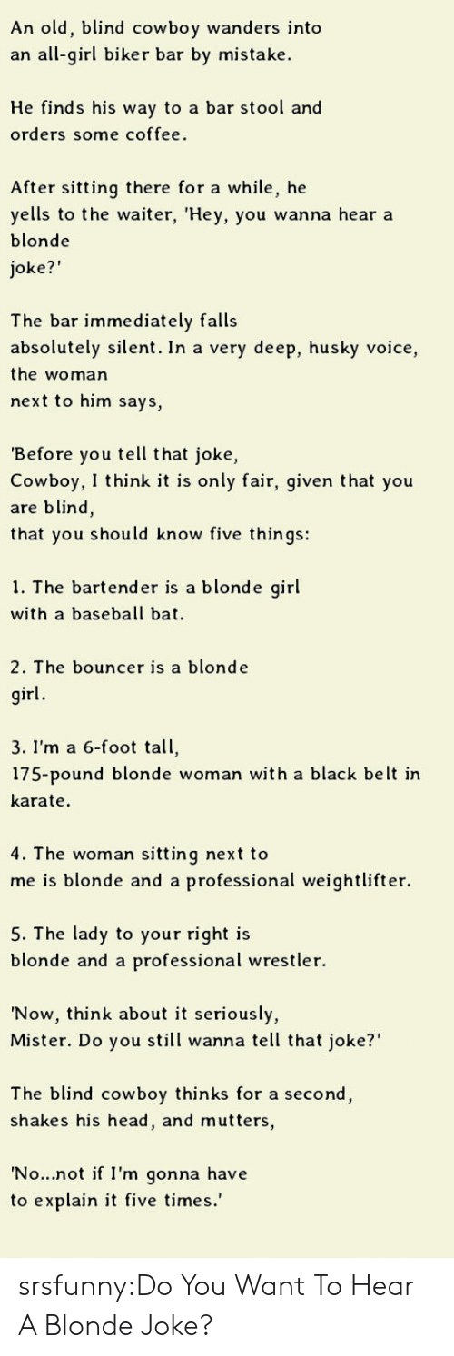 """oke: An old, blind cowboy wanders into  an all-girl biker bar by mistake  He finds his way to a bar stool and  orders some coffee.  After sitting there for a while, he  yells to the waiter, 'Hey, you wanna hear a  blonde  oke?""""  The bar immediately falls  absolutely silent. In a very deep, husky voice,  the woman  next to him says,  Before you tell that joke,  Cowboy, I think it is only fair, given that you  are blind,  that you should know five things:  1. The bartende  r is a blonde girl  with a baseball bat  2. The bouncer is a blonde  irl  3. I'm a 6-foot tall,  175-pound blonde woman with a black belt ir  karate  4. T he woman sitting next to  me is blonde and a professional weightlifter.  5. The lady to your right is  blonde and a professional wrestler.  'Now, think about it seriously,  Mister. Do you still wanna tell that joke?""""  The blind cowboy thinks for a second  shakes his head, and mutters,  No...not if I'm gonna have  to explain it five times.' srsfunny:Do You Want To Hear A Blonde Joke?"""