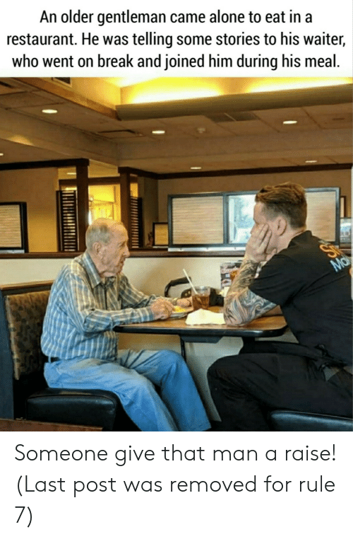 gentleman: An older gentleman came alone to eat in a  restaurant. He was telling some stories to his waiter,  who went on break and joined him during his meal.  Ma Someone give that man a raise! (Last post was removed for rule 7)