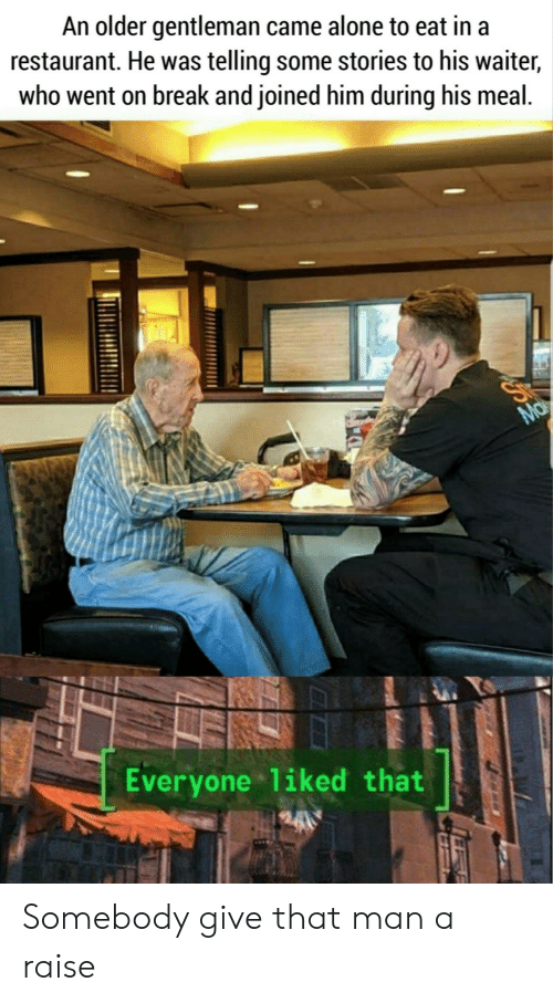 gentleman: An older gentleman came alone to eat in a  restaurant. He was telling some stories to his waiter,  who went on break and joined him during his meal.  Ma  Everyone liked that Somebody give that man a raise