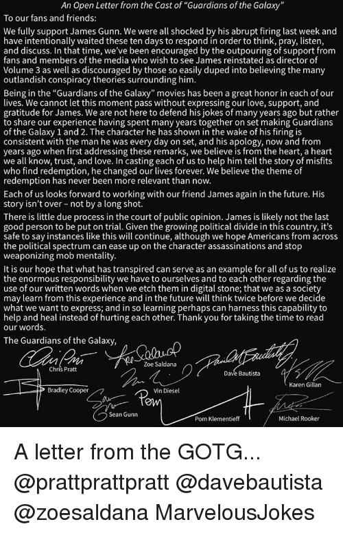"karen gillan: An Open Letter from the Cast of ""Guardians of the Galaxy  To our fans and friends:  We fully support James Gunn. We were all shocked by his abrupt firing last week and  have intentionally waited these ten days to respond in order to think, pray, listen  and discuss. In that time, we've been encouraged by the outpouring of support from  fans and members of the media who wish to see James reinstated as director of  Volume 3 as well as discouraged by those so easily duped into believing the many  outlandish conspiracy theories surrounding him  Being in the ""Guardians of the Galaxy"" movies has been a great honor in each of our  lives. We cannot let this moment pass without expressing our love, support, and  gratitude for James. We are not here to defend his jokes of many years ago but rather  to share our experience having spent many years together on set making Guardians  of the Galaxy 1 and 2. The character he has shown in the wake of his firing is  consistent with the man he was every day on set, and his apology, now and from  years ago when first addressing these remarks, we believe is from the heart, a heart  we all know, trust, and love. In casting each of us to help him tell the story of misfit:s  who find redemption, he changed our lives forever. We believe the theme of  redemption has never been more relevant than novw.  Each of us looks forward to working with our friend James again in the future. His  story isn't over not by a long shot.  There is little due process in the court of public opinion. James is likely not the last  good person to be put on trial. Given the growing political divide in this country, it's  safe to say instances like this will continue, although we hope Americans from acros:s  the political spectrum can ease up on the character assassinations and stop  weaponizing mob mentality  It is our hope that what has transpired can serve as an example for all of us to realize  the enormous responsibility we have to ourselves and to each other regarding the  use of our written words when we etch them in digital stone; that we as a society  may learn from this experience and in the future will think twice before we decide  what we want to express; and in so learning perhaps can harness this capability to  help and heal instead of hurting each other. Thank you for taking the time to read  our words.  The Guardians of the Galaxy  Zoe Saldana  Chris Prat  Dave Bautista  Karen Gillan  Bradley Cooper  Vin Diesel  OW  Sean Gunn  Pom Klementieff  Michael Rooker A letter from the GOTG... @prattprattpratt @davebautista @zoesaldana MarvelousJokes"