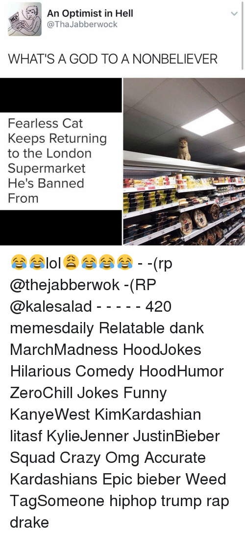 Optimisticly: An Optimist in Hell  @Tha Jabberwock  WHAT'S A GOD TO A NONBELIEVER  Fearless Cat  Keeps Returning  to the London  Supermarket  He's Banned  From 😂😂lol😩😂😂😂 - -(rp @thejabberwok -(RP @kalesalad - - - - - 420 memesdaily Relatable dank MarchMadness HoodJokes Hilarious Comedy HoodHumor ZeroChill Jokes Funny KanyeWest KimKardashian litasf KylieJenner JustinBieber Squad Crazy Omg Accurate Kardashians Epic bieber Weed TagSomeone hiphop trump rap drake