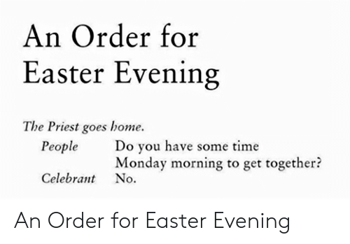 Easter, Home, and Time: An Order for  Easter Evening  The Priest goes home.  Do you have some time  Monday morning to get together?  People  Celebrant No. An Order for Easter Evening