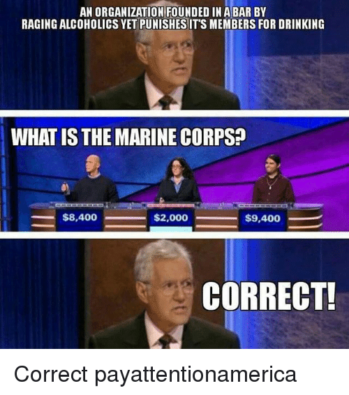 Drinking, Memes, and What Is: AN ORGANIZATION FOUNDED IN ABAR BY  RAGING ALCOHOLICS YET PUNISHESIT'S MEMBERS FOR DRINKING  WHAT IS THE MARINE CORPS?  $8,400  $2,000  $9,400  CORRECT! Correct payattentionamerica
