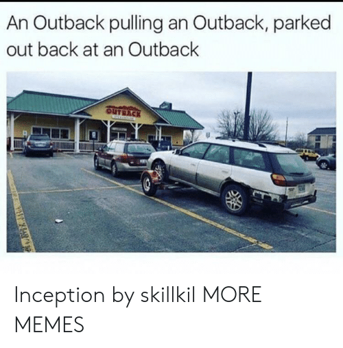 Outback: An Outback pulling an Outback, parked  out back at an Outback  OUTBACK Inception by skillkil MORE MEMES