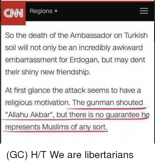 "allahu akbar: AN  Regions  So the death of the Ambassador on Turkish  soil will not only be an incredibly awkward  embarrassment for Erdogan, but may dent  their shiny new friendship.  At first glance the attack seems to have a  religious motivation. The gunman shouted  ""Allahu Akbar"", but there is no guarantee he  represents Muslims of any sort. (GC) H/T We are libertarians"