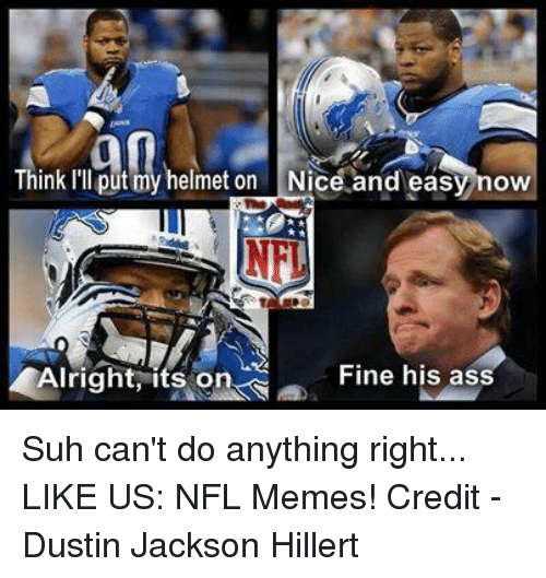 Memes, Nfl, and Nice: an  Think I'll put my helmet on Nice and easy now  Fine his ass  Iright, its on Suh can't do anything right...