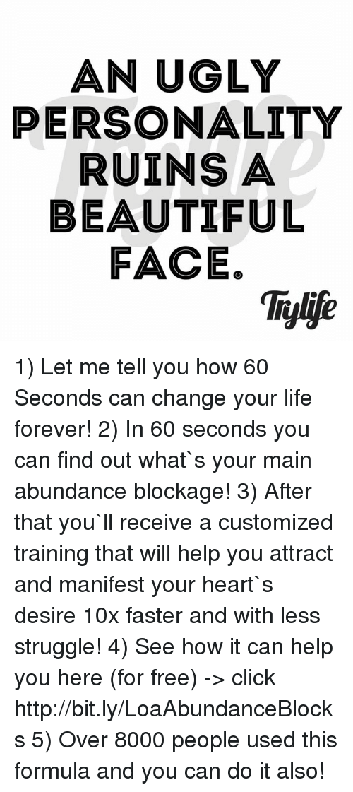Beautiful, Click, and Life: AN UGLY  PERSONALITY  RUINS A  BEAUTIFUL  FACE. 1) Let me tell you how 60 Seconds can change your life forever! 2) In 60 seconds you can find out what`s your main abundance blockage! 3) After that you`ll receive a customized training that will help you attract and manifest your heart`s desire 10x faster and with less struggle!  4) See how it can help you here (for free) -> click http://bit.ly/LoaAbundanceBlocks 5) Over 8000 people used this formula and you can do it also!