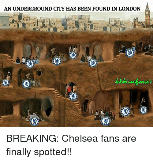 Chelsea, Memes, and London: AN UNDERGROUND CITY HAS BEEN FOUND IN LONDON BREAKING: Chelsea fans are finally spotted!!