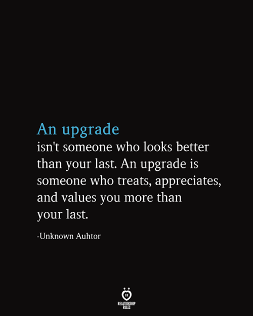 values: An upgrade  isn't someone who looks better  than your last. An upgrade is  someone who treats, appreciates,  and values you more than  your last.  -Unknown Auhtor  RELATIONSHIP  RULES