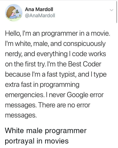 white male: Ana Mardoll  @AnaMardoll  Hello, I'm an programmer in a movie.  I'm white, male, and conspicuously  nerdy,and everything I code works  on the first try. I'm the Best Coder  because l'm a fast typist, and Itype  extra fast in programming  emergencies. I never Google error  messages. There are no error  messages. White male programmer portrayal in movies