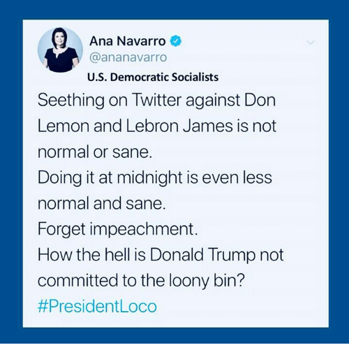 Donald Trump, LeBron James, and Twitter: Ana Navarro  @ananavarro  U.S. Democratic Socialists  atw  Seething on Twitter against Don  Lemon and Lebron James is not  normal or sane.  Doing it at midnight is even less  normal and sane  Forget impeachment.  How the hell is Donald Trump not  committed to the loony bin?