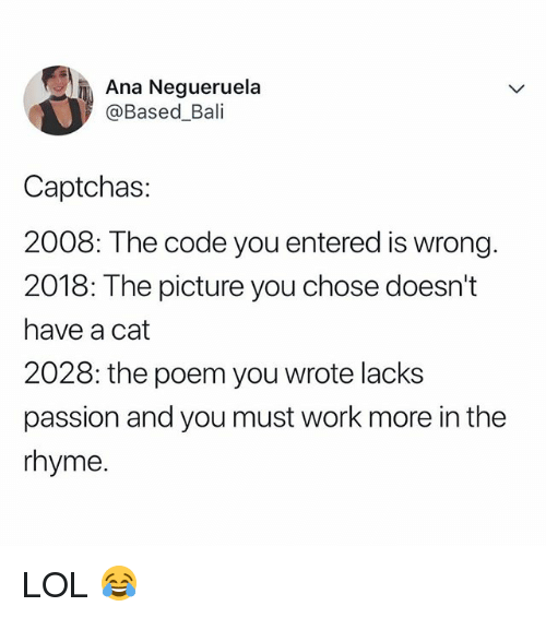 Captchas: Ana Negueruela  @Based_Bali  Captchas  2008: The code you entered is wrong.  2018: The picture you chose doesn't  have a cat  2028: the poem you wrote lacks  passion and you must work more in the  rhyme LOL 😂