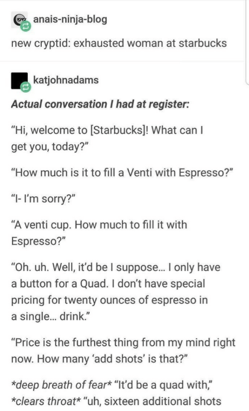 "Starbucks: anais-ninja-blog  new cryptid: exhausted woman at starbucks  katjohnadams  Actual conversation I had at register:  ""Hi, welcome to [Starbucks]! What can I  get you, today?""  ""How much is it to fill a Venti with Espresso?""  ""I- I'm sorry?""  ""A venti cup. How much to fill it with  Espresso?""  ""Oh. uh. Well, it'd be I suppose.. only have  a button for a Quad. I don't have special  pricing for twenty ounces of espresso in  a single. drink.""  ""Price is the furthest thing from my mind right  now. How many 'add shots' is that?""  *deep breath of fear* ""It'd be a quad with,""  *clears throat* ""uh, sixteen additional shots"