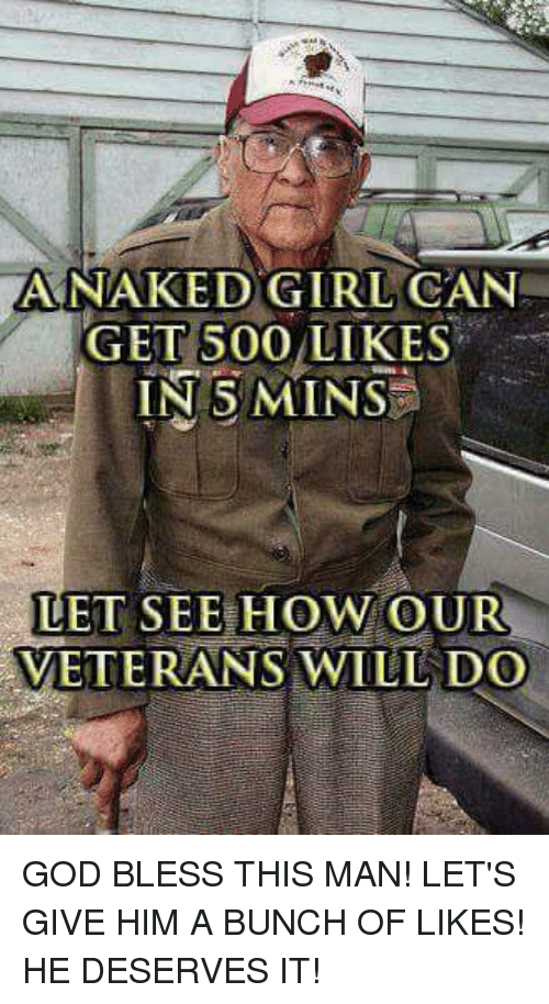 500 Likes: ANAKED GIRL CAN  GET 500 LIKES  IN 5 MINS  LET SEE HOW OUR  VETERANS WILL DO GOD BLESS THIS MAN! LET'S GIVE HIM A BUNCH OF LIKES! HE DESERVES IT!