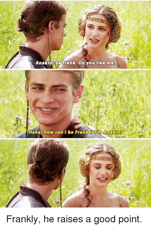 Funny, Good, and Haha: Anakin bo frank. Do you lika ma?  Haha, how can I be Frank iftEnphnakin? Frankly, he raises a good point.