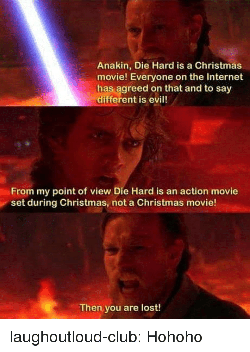 die hard: Anakin, Die Hard is a Christmas  movie! Everyone on the Internet  has agreed on that and to say  different is evil!  From my point of view Die Hard is an action movie  set during Christmas, not a Christmas movie!  Then you are lost! laughoutloud-club:  Hohoho