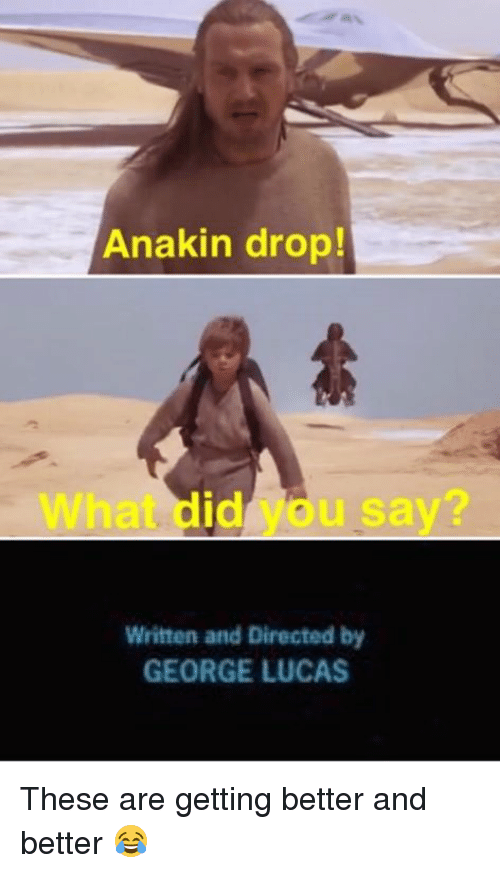 what did you say: Anakin drop!  What did you say  Written and Directed by  GEORGE LUCAS These are getting better and better 😂