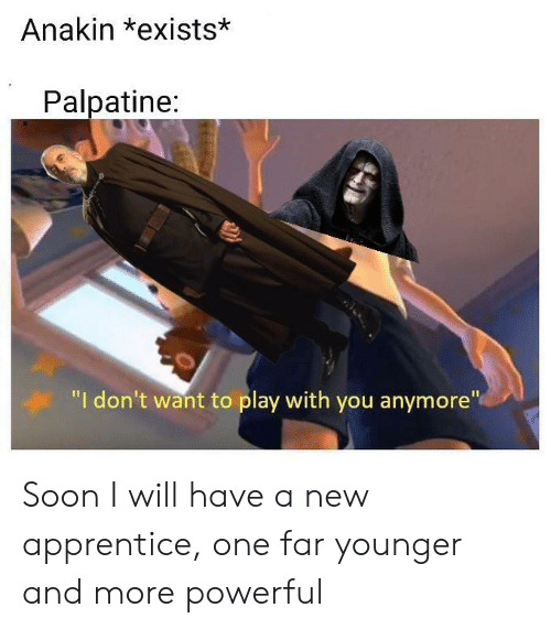 """Palpatine: Anakin *exists*  Palpatine:  """"I don't want to play with you anymore"""" Soon I will have a new apprentice, one far younger and more powerful"""