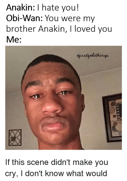 you were my brother anakin: Anakin: I hate you!  Obi-Wan: You were my  brother Anakin, I loved you  Me: If this scene didn't make you cry, I don't know what would
